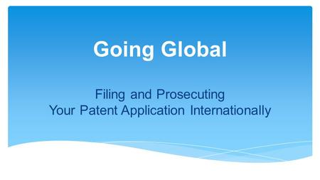 Going Global Filing and Prosecuting Your Patent Application Internationally.