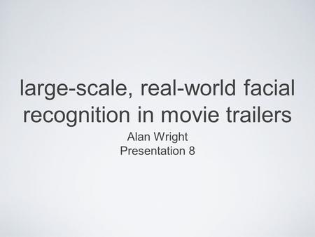 Large-scale, real-world facial recognition in movie trailers Alan Wright Presentation 8.