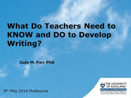 What Do Teachers Need to KNOW and DO to Develop Writing? Judy M. Parr PhD 8 th May 2014 Melbourne.