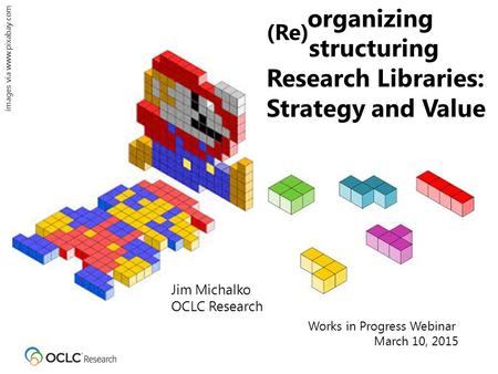 Organizing (Re) structuring Research Libraries: Strategy and Value Jim Michalko OCLC Research Works in Progress Webinar March 10, 2015 images via www.pixabay.com.