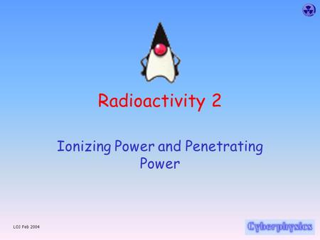 LOJ Feb 2004 Radioactivity 2 Ionizing Power and Penetrating Power.