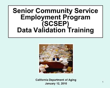 1 Senior Community Service Employment Program (SCSEP) Data Validation Training California Department of Aging January 12, 2010.