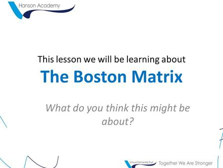 This lesson we will be learning about The Boston Matrix What do you think this might be about?