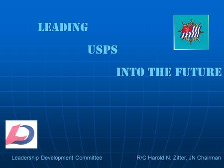 Leading USPS Into the future Leading USPS Into the future Leadership Development Committee R/C Harold N. Zitter, JN Chairman.