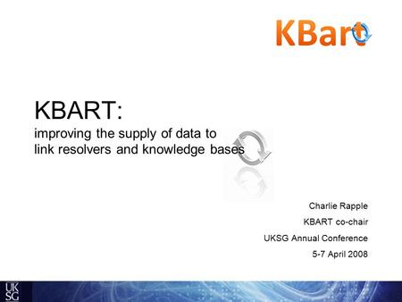 KBART: improving the supply of data to link resolvers and knowledge bases Charlie Rapple KBART co-chair UKSG Annual Conference 5-7 April 2008.