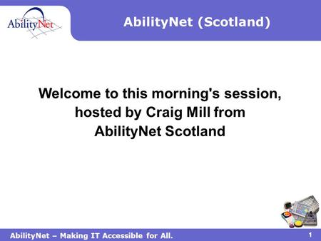 AbilityNet – Making IT Accessible for All. 1 AbilityNet (Scotland) Welcome to this morning's session, hosted by Craig Mill from AbilityNet Scotland.