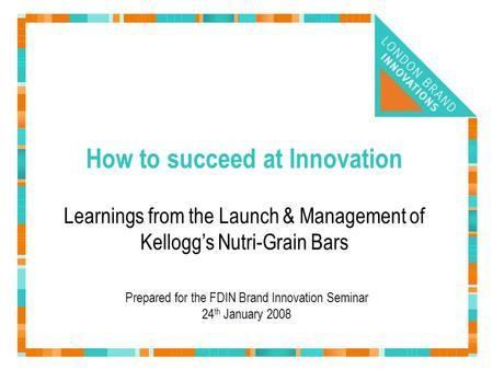 How to succeed at Innovation Prepared for the FDIN Brand Innovation Seminar 24 th January 2008 Learnings from the Launch & Management of Kellogg's Nutri-Grain.