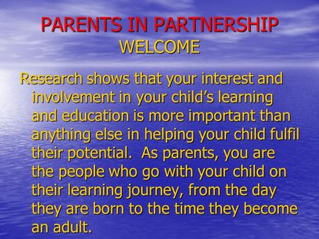PARENTS IN PARTNERSHIP WELCOME Research shows that your interest and involvement in your child's learning and education is more important than anything.