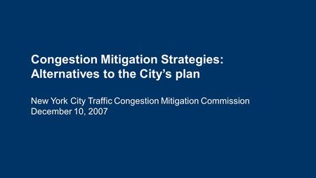 Congestion Mitigation Strategies: Alternatives to the City's plan New York City Traffic Congestion Mitigation Commission December 10, 2007.