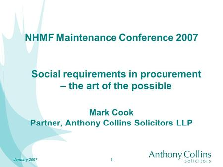 1January 2007 NHMF Maintenance Conference 2007 Mark Cook Partner, Anthony Collins Solicitors LLP Social requirements in procurement – the art of the possible.