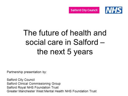 The future of health and social care in Salford – the next 5 years Partnership presentation by: Salford City Council Salford Clinical Commissioning Group.