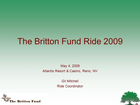 The Britton Fund Ride 2009 May 4, 2009 Atlantis Resort & Casino, Reno, NV Gil Mitchell Ride Coordinator.