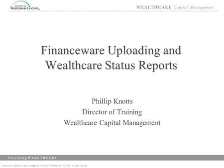 ©Copyright Wealthcare Capital Management, a division of Financeware, Inc. 2003 All rights reserved P r o v i d i n g W E A L T H C A R E Financeware Uploading.