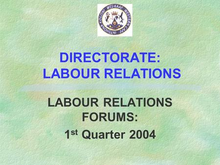 DIRECTORATE: LABOUR RELATIONS LABOUR RELATIONS FORUMS: 1 st Quarter 2004.