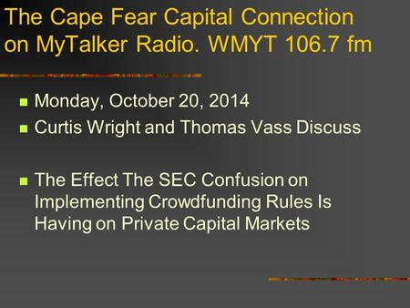 The Cape Fear Capital Connection on MyTalker Radio. WMYT 106.7 fm Monday, October 20, 2014 Curtis Wright and Thomas Vass Discuss The Effect The SEC Confusion.
