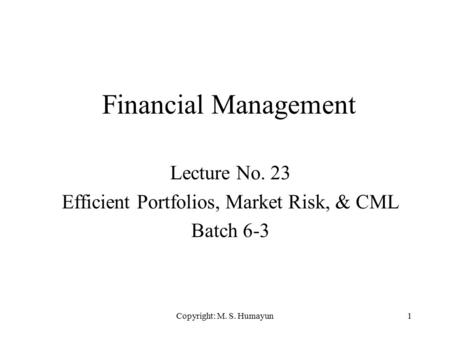 Copyright: M. S. Humayun1 Financial Management Lecture No. 23 Efficient Portfolios, Market Risk, & CML Batch 6-3.
