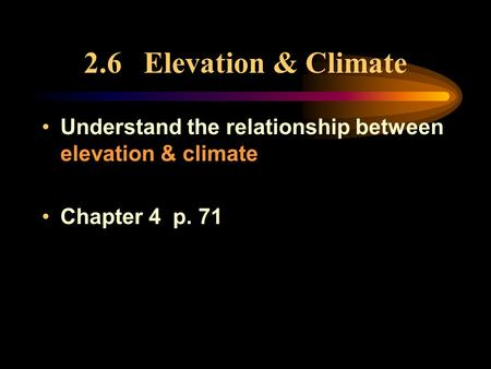 2.6 Elevation & Climate Understand the relationship between elevation & climate Chapter 4 p. 71.
