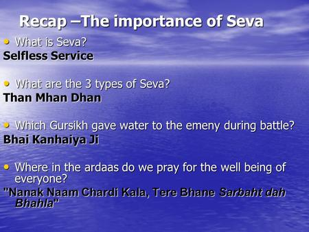 Recap –The importance of Seva What is Seva? What is Seva? Selfless Service What are the 3 types of Seva? What are the 3 types of Seva? Than Mhan Dhan Which.