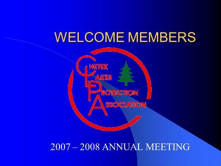 WELCOME MEMBERS 2007 – 2008 ANNUAL MEETING. AGENDA In troduction of Officers and Directors - John Review Financial Statement – Don CLPA Accomplishments.