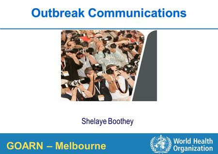 1 |1 | COUNTRY OFFICE FOR Viet Nam Outbreak Communications Shelaye Boothey WHO Communications Officer GOARN – Melbourne.