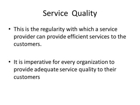 Service Quality This is the regularity with which a service provider can provide efficient services to the customers. It is imperative for every organization.
