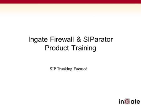 Ingate Firewall & SIParator Product Training SIP Trunking Focused.