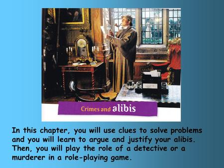 In this chapter, you will use clues to solve problems and you will learn to argue and justify your alibis. Then, you will play the role of a detective.