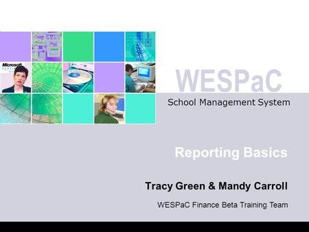 WESPaC School Management System Reporting Basics Tracy Green & Mandy Carroll WESPaC Finance Beta Training Team.