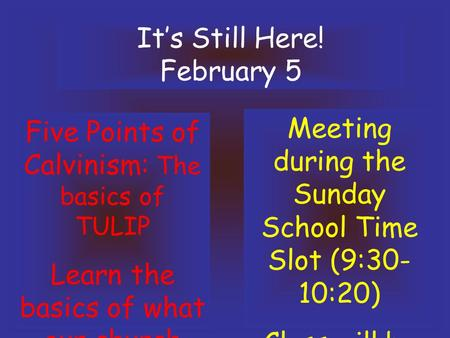 It's Still Here! February 5 Five Points of Calvinism: The basics of TULIP Learn the basics of what our church believes!! Meeting during the Sunday School.