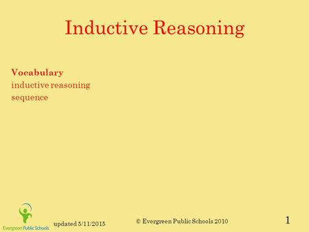 Updated 5/11/2015 © Evergreen Public Schools 2010 Inductive Reasoning Vocabulary inductive reasoning sequence 1.