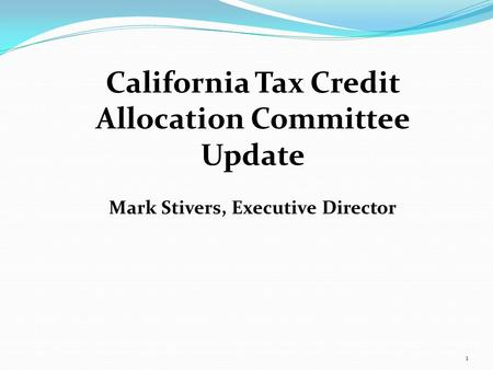 1 California Tax Credit Allocation Committee Update Mark Stivers, Executive Director.
