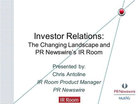 Investor Relations: The Changing Landscape and PR Newswire's IR Room Presented by: Chris Antoline IR Room Product Manager PR Newswire.