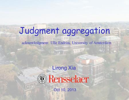 Oct 10, 2013 Lirong Xia Judgment aggregation acknowledgment: Ulle Endriss, University of Amsterdam.