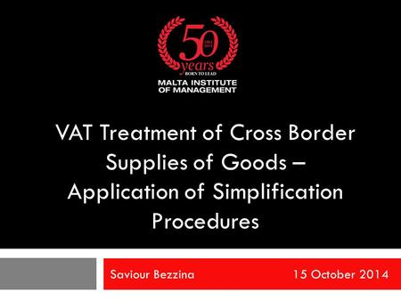 Saviour Bezzina 15 October 2014 VAT Treatment of Cross Border Supplies of Goods – Application of Simplification Procedures.