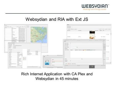 Making hard things easier Websydian and RIA with Ext JS Rich Internet Application with CA Plex and Websydian in 45 minutes.