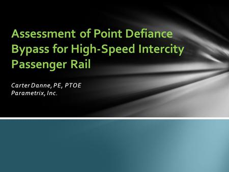 Carter Danne, PE, PTOE Parametrix, Inc. Assessment of Point Defiance Bypass for High-Speed Intercity Passenger Rail.
