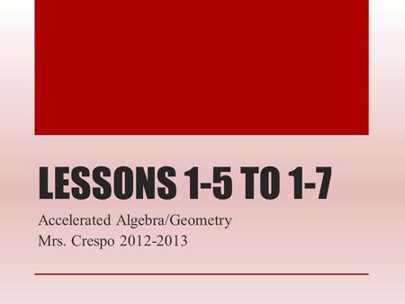 LESSONS 1-5 TO 1-7 Accelerated Algebra/Geometry Mrs. Crespo 2012-2013.