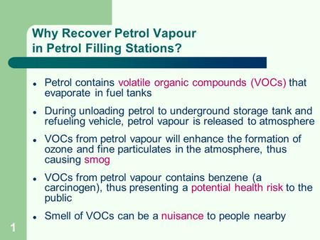 1 Why Recover Petrol Vapour in Petrol Filling Stations? Petrol contains volatile organic compounds (VOCs) that evaporate in fuel tanks During unloading.