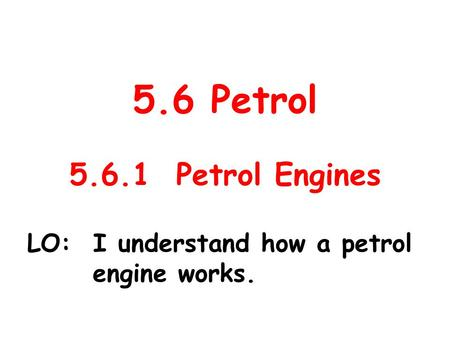 5.6 Petrol 5.6.1 Petrol Engines LO: I understand how a petrol engine works.