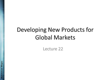 Muhammad Waqas Developing New Products for Global Markets Lecture 22.