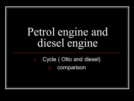 Petrol engine and diesel engine 1. Cycle ( Otto and diesel) 2. comparison.