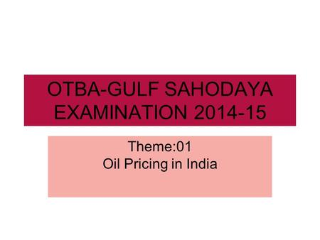 OTBA-GULF SAHODAYA EXAMINATION 2014-15 Theme:01 Oil Pricing in India.
