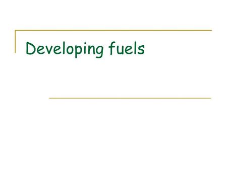 Developing fuels. Why burn it? Come up with a definition and description, uses AND equation for COMBUSTION of octane.
