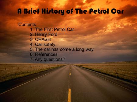 A Brief History of The Petrol Car Contents 1. The First Petrol Car 2. Henry Ford 3. CRASH 4. Car safety 5. The car has come a long way 6. References 7.
