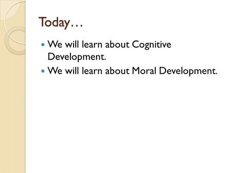 Today… We will learn about Cognitive Development. We will learn about Moral Development.