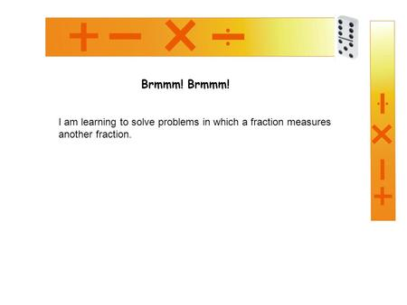 Brmmm! I am learning to solve problems in which a fraction measures another fraction.