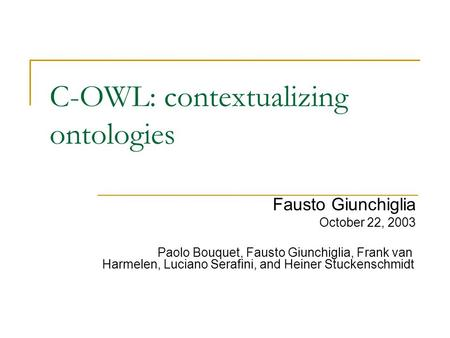 C-OWL: contextualizing ontologies Fausto Giunchiglia October 22, 2003 Paolo Bouquet, Fausto Giunchiglia, Frank van Harmelen, Luciano Serafini, and Heiner.