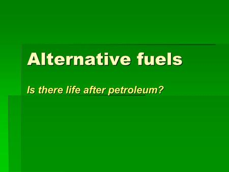 Alternative fuels Is there life after petroleum?.