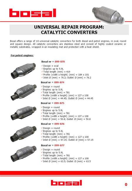 0 UNIVERSAL REPAIR PROGRAM: CATALYTIC CONVERTERS For petrol engines: Bosal nr = 099-870 Design = oval Engines up to 5.9L Total length (mm) = 419 Profile.