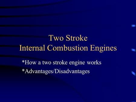Two Stroke Internal Combustion Engines *How a two stroke engine works *Advantages/Disadvantages.